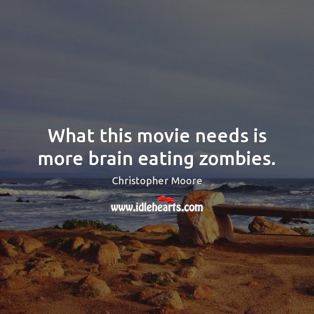 What this movie needs is more brain eating zombies. Christopher Moore Picture Quote