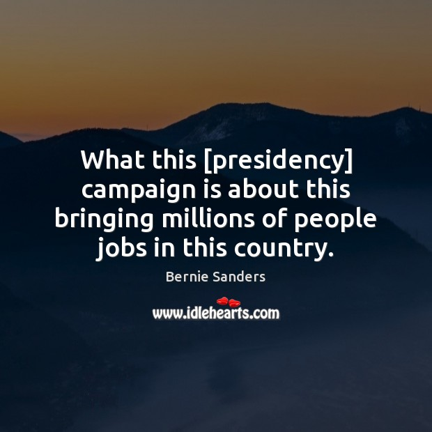 What this [presidency] campaign is about this bringing millions of people jobs Bernie Sanders Picture Quote