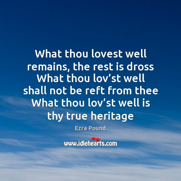 What thou lovest well remains, the rest is dross What thou lov' Ezra Pound Picture Quote