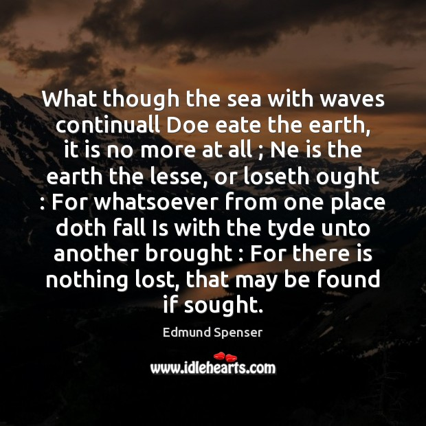 What though the sea with waves continuall Doe eate the earth, it Edmund Spenser Picture Quote