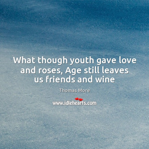 What though youth gave love and roses, Age still leaves us friends and wine Thomas More Picture Quote