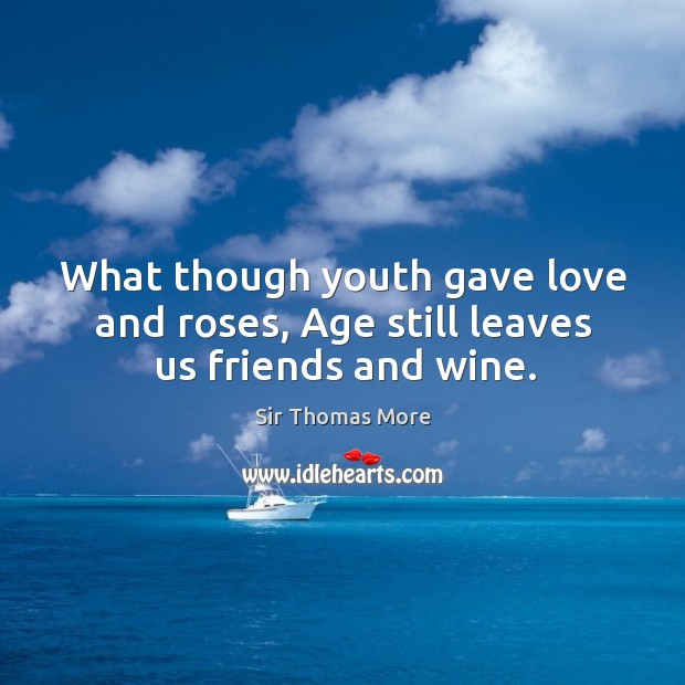 What though youth gave love and roses, age still leaves us friends and wine. Image