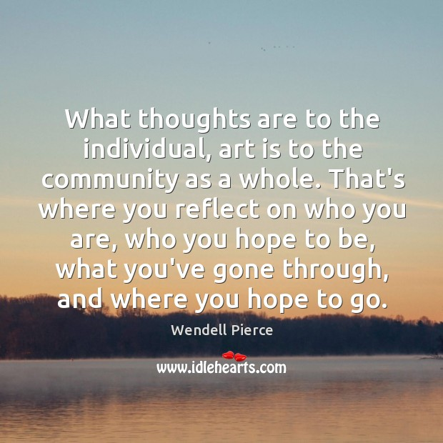 What thoughts are to the individual, art is to the community as Wendell Pierce Picture Quote
