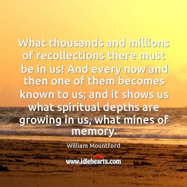 What thousands and millions of recollections there must be in us! And Image
