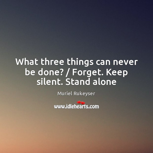 What three things can never be done? / Forget. Keep silent. Stand alone Muriel Rukeyser Picture Quote