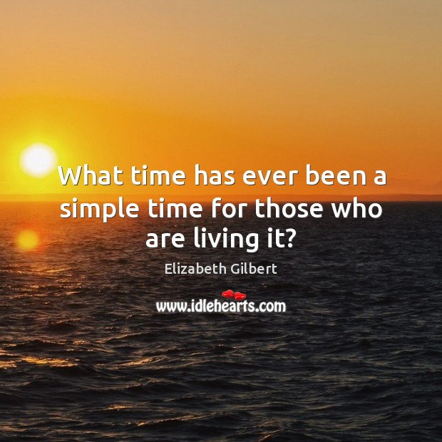 What time has ever been a simple time for those who are living it? Image