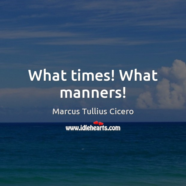 What times! What manners! Image