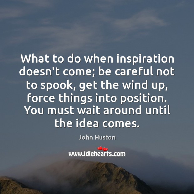 What to do when inspiration doesn't come; be careful not to spook, John Huston Picture Quote