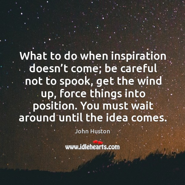 What to do when inspiration doesn't come; be careful not to spook, get the wind up, force things into position. Image