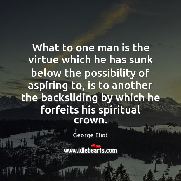 What to one man is the virtue which he has sunk below George Eliot Picture Quote