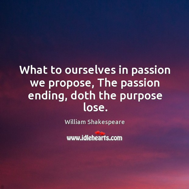 Image, What to ourselves in passion we propose, The passion ending, doth the purpose lose.