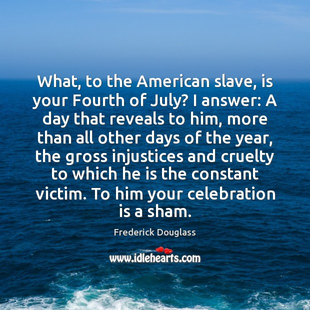 What, to the American slave, is your Fourth of July? I answer: Frederick Douglass Picture Quote