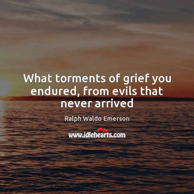 What torments of grief you endured, from evils that never arrived Image