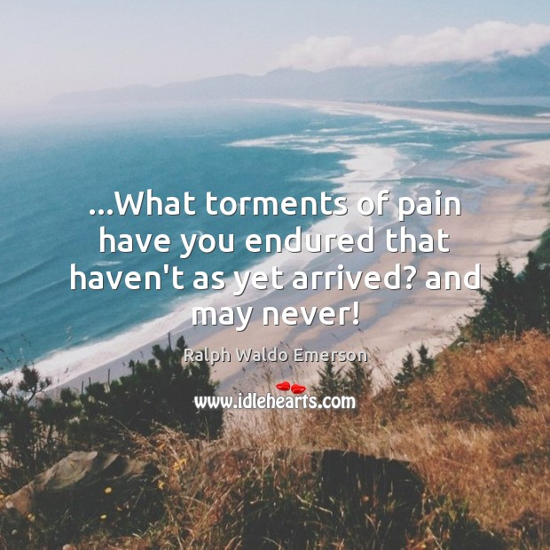 …What torments of pain have you endured that haven't as yet arrived? and may never! Ralph Waldo Emerson Picture Quote
