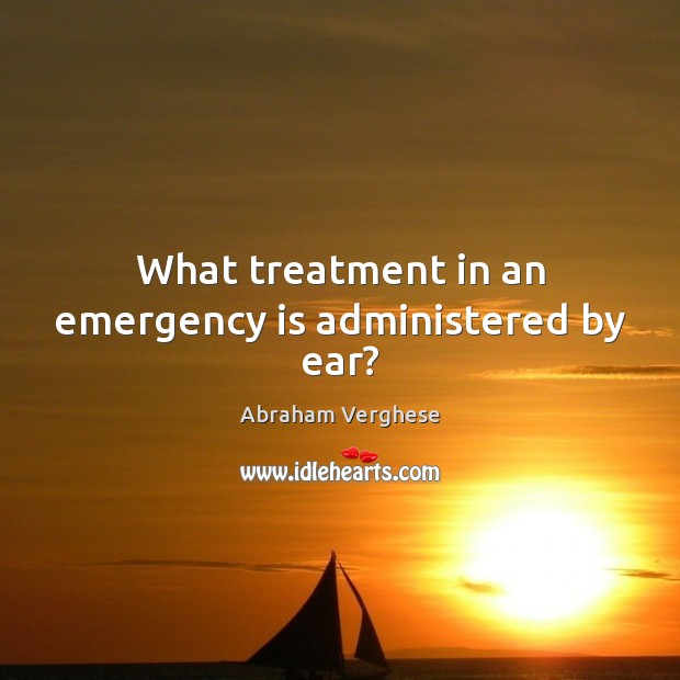 What treatment in an emergency is administered by ear? Abraham Verghese Picture Quote