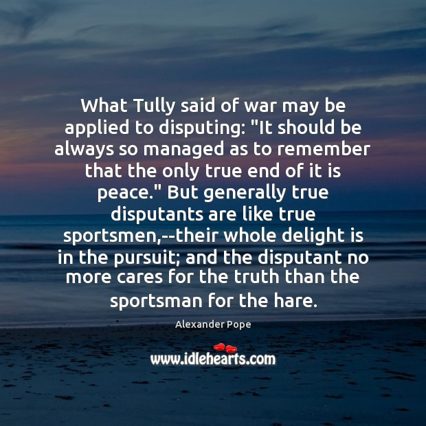"""What Tully said of war may be applied to disputing: """"It should Image"""