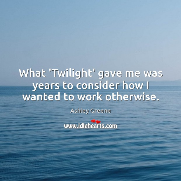 What 'Twilight' gave me was years to consider how I wanted to work otherwise. Ashley Greene Picture Quote