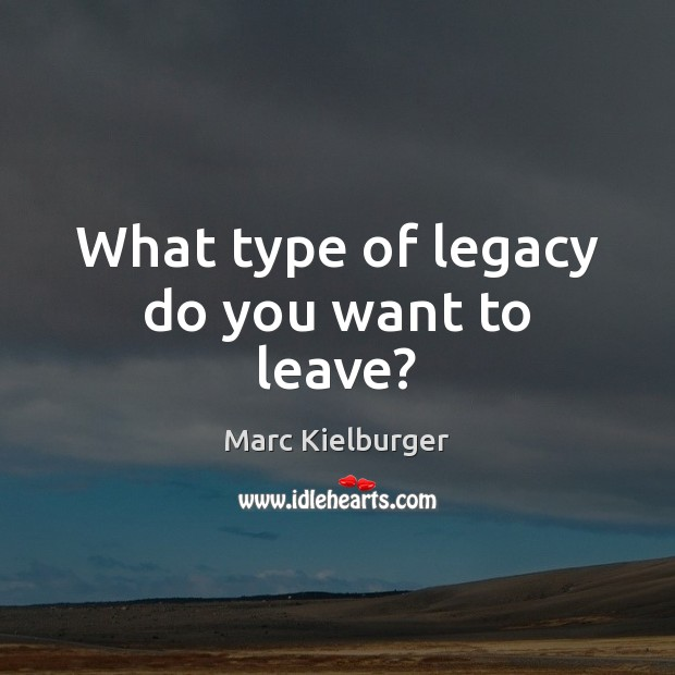 What type of legacy do you want to leave? Image