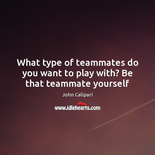 What type of teammates do you want to play with? Be that teammate yourself Image