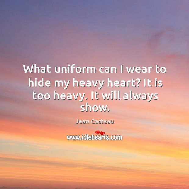 What uniform can I wear to hide my heavy heart? It is too heavy. It will always show. Image