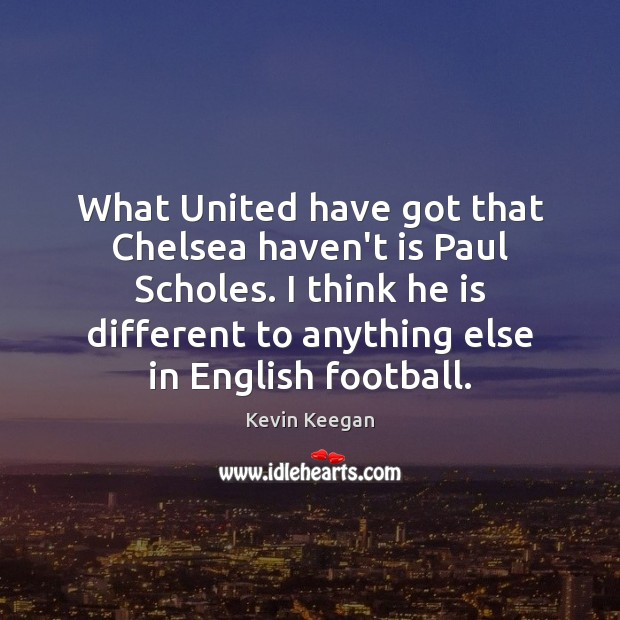 What United have got that Chelsea haven't is Paul Scholes. I think Kevin Keegan Picture Quote