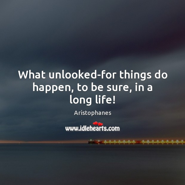 Image, What unlooked-for things do happen, to be sure, in a long life!