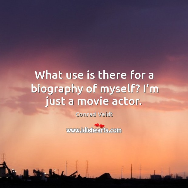 What use is there for a biography of myself? I'm just a movie actor. Conrad Veidt Picture Quote