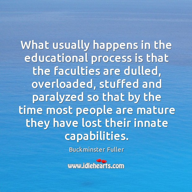 What usually happens in the educational process is that the faculties are dulled Buckminster Fuller Picture Quote