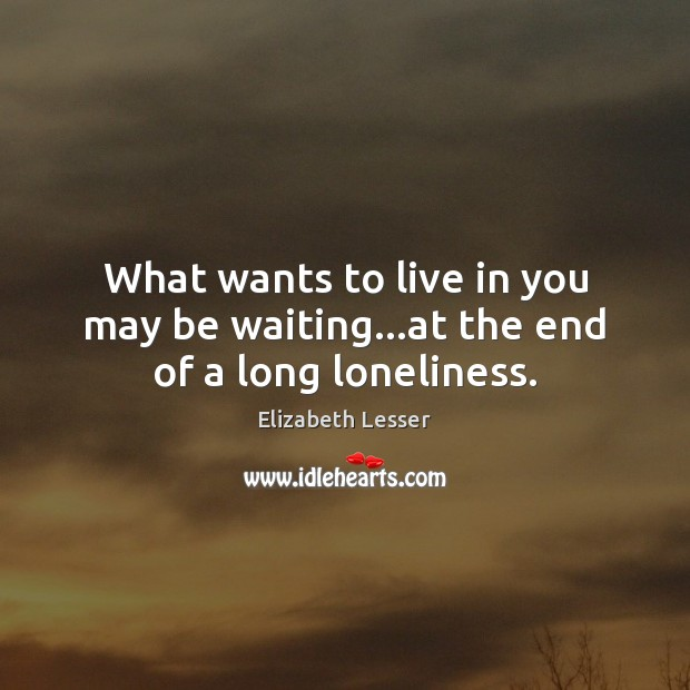 What wants to live in you may be waiting…at the end of a long loneliness. Image