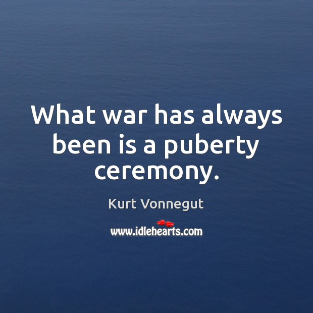What war has always been is a puberty ceremony. Kurt Vonnegut Picture Quote