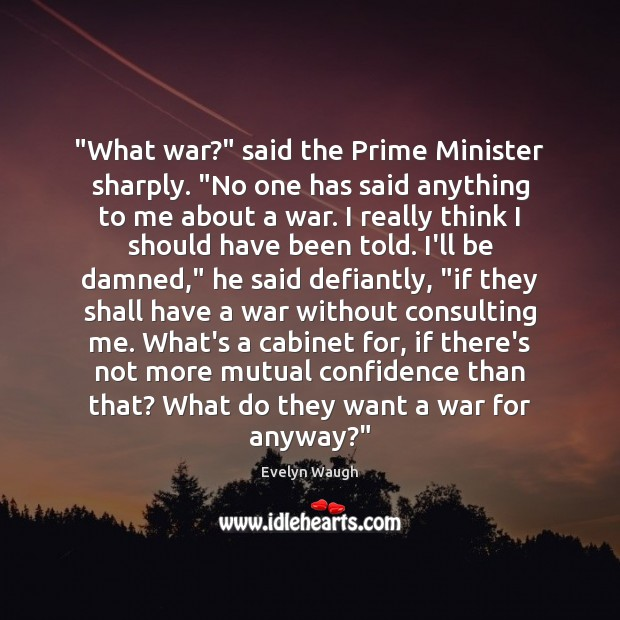 """Image, """"What war?"""" said the Prime Minister sharply. """"No one has said anything"""