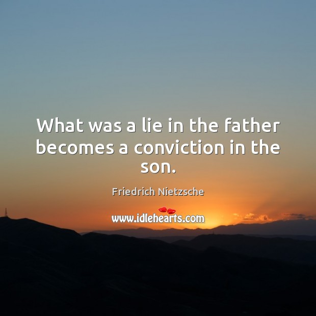 What was a lie in the father becomes a conviction in the son. Image