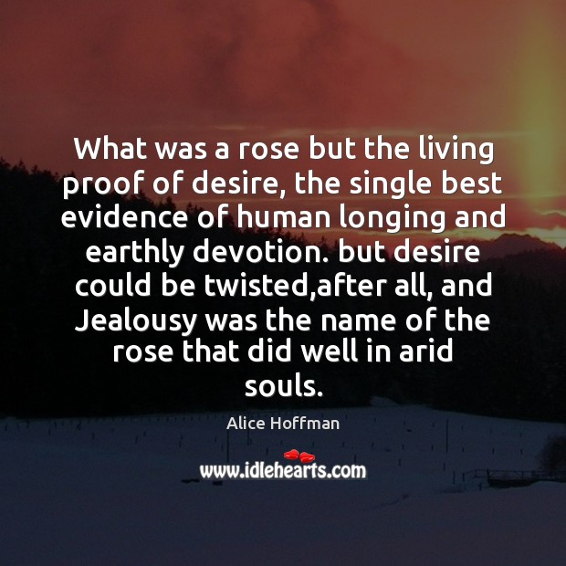 What was a rose but the living proof of desire, the single Alice Hoffman Picture Quote