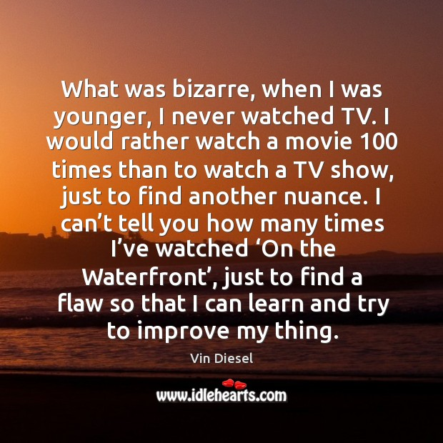 What was bizarre, when I was younger, I never watched tv. Image