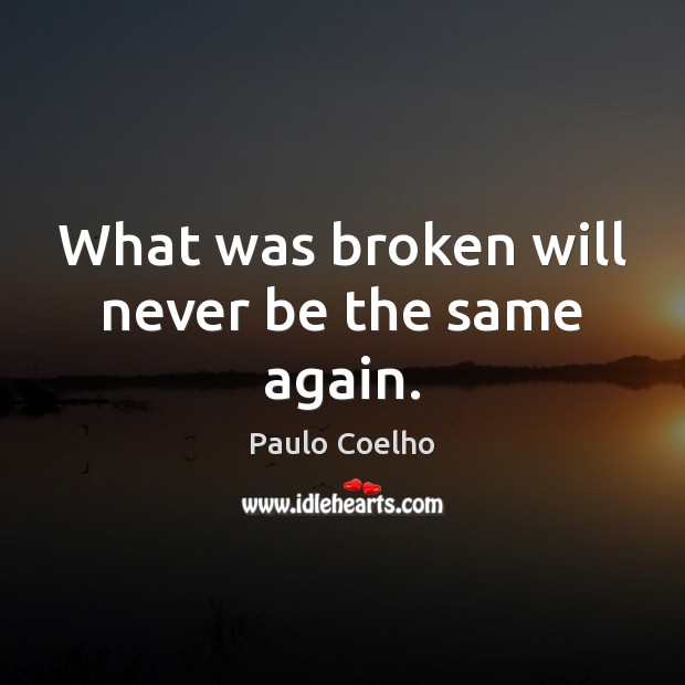 What Was Broken Will Never Be The Same Again