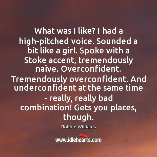 What was I like? I had a high-pitched voice. Sounded a bit Robbie Williams Picture Quote
