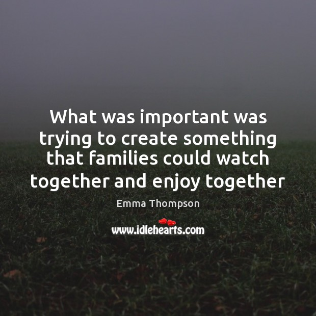 Image, What was important was trying to create something that families could watch