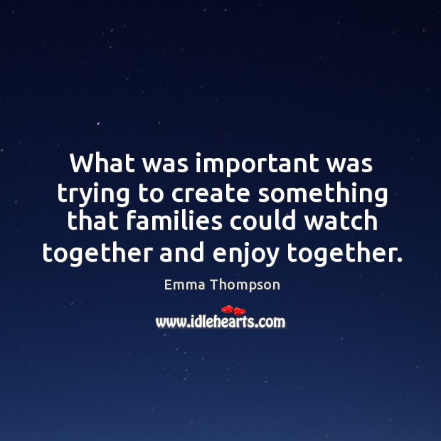 What was important was trying to create something that families could watch together and enjoy together. Image