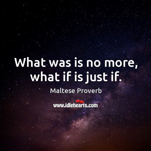 What was is no more, what if is just if. Maltese Proverbs Image