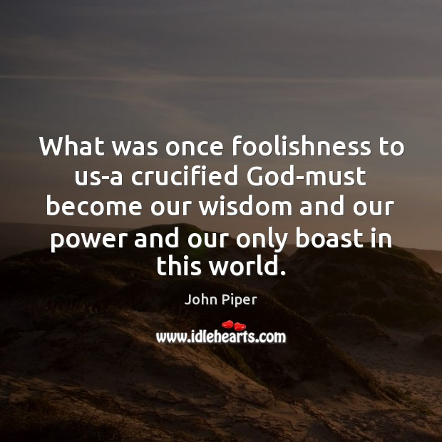 What was once foolishness to us-a crucified God-must become our wisdom and Image