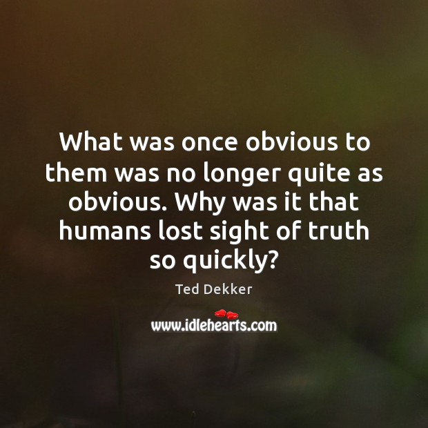 What was once obvious to them was no longer quite as obvious. Image