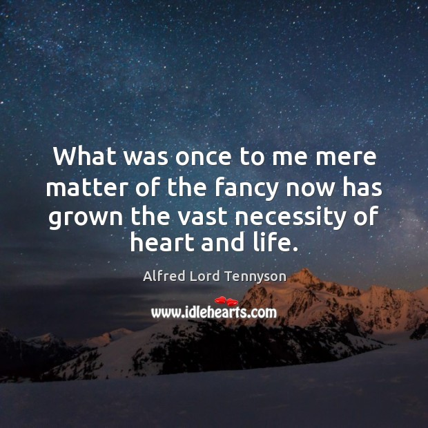 What was once to me mere matter of the fancy now has Alfred Lord Tennyson Picture Quote