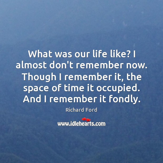What was our life like? I almost don't remember now. Though I Image
