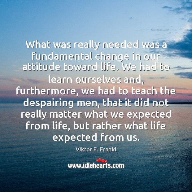 What was really needed was a fundamental change in our attitude toward Viktor E. Frankl Picture Quote