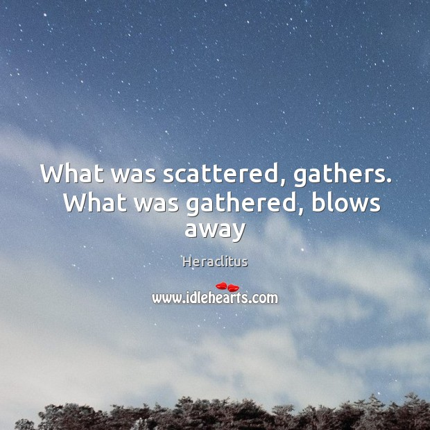 What was scattered, gathers.   What was gathered, blows away Heraclitus Picture Quote