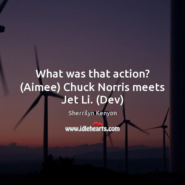 What was that action? (Aimee) Chuck Norris meets Jet Li. (Dev) Image