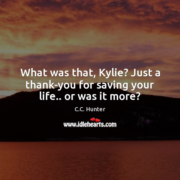 What was that, Kylie? Just a thank-you for saving your life.. or was it more? Image