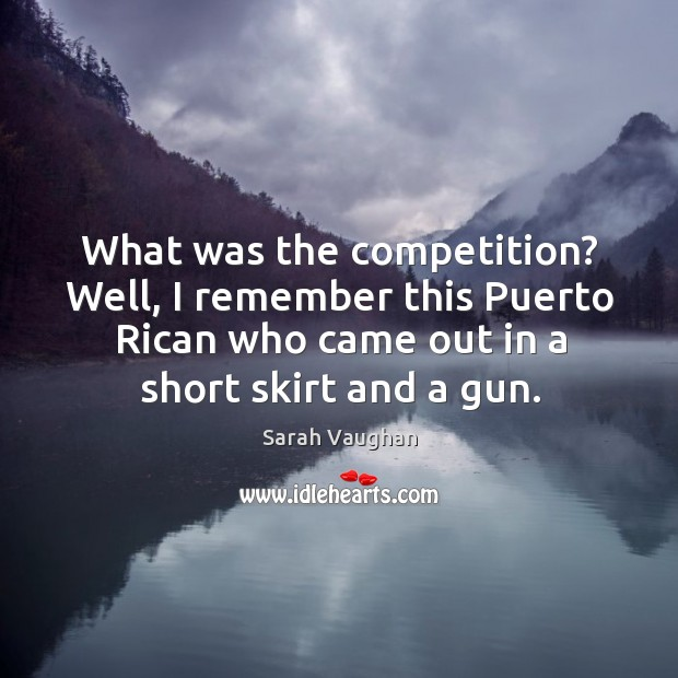 What was the competition? well, I remember this puerto rican who came out in a short skirt and a gun. Image