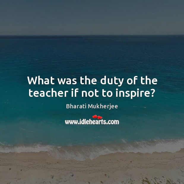 What was the duty of the teacher if not to inspire? Bharati Mukherjee Picture Quote