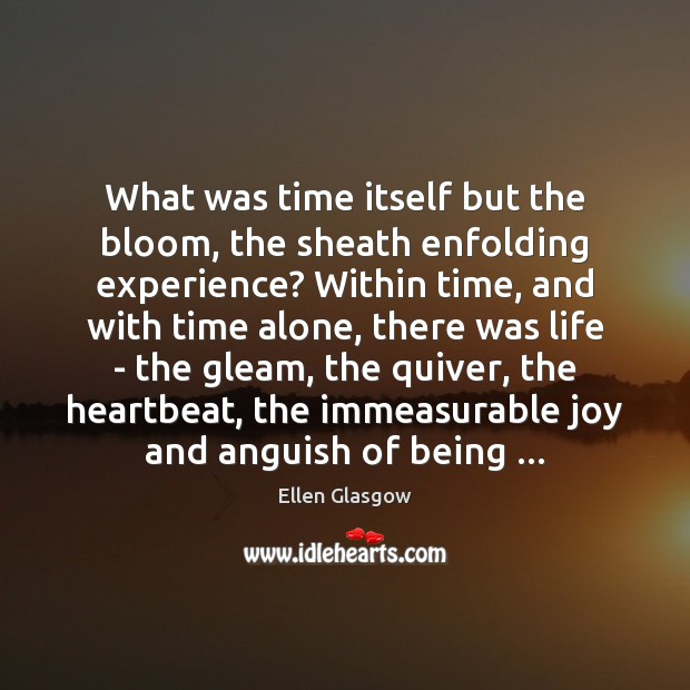 What was time itself but the bloom, the sheath enfolding experience? Within Image